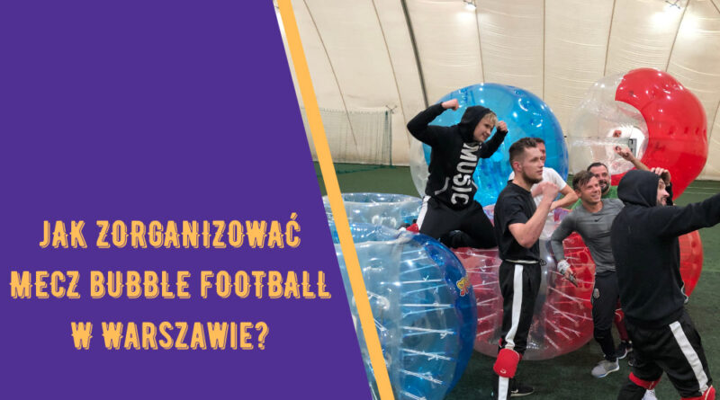 Bubble Football Warszawa – co, gdzie i u kogo?